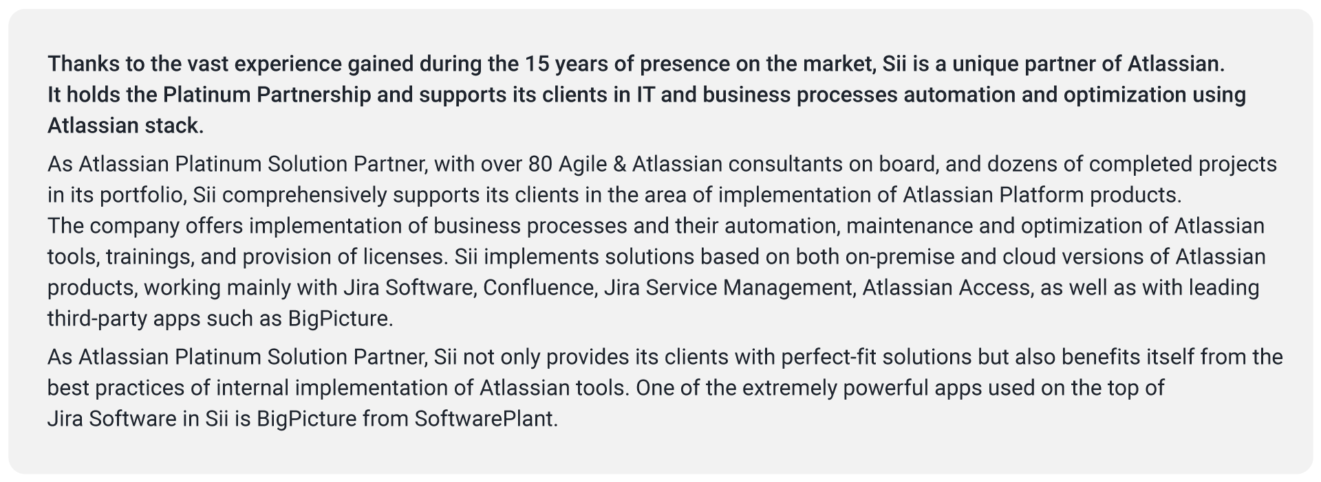 Thanks to the vast experience gained during the 15 years of presence on the market, Sii is a unique partner of Atlassian. It holds the Platinum Partnership and supports its clients in IT and business processes automation and optimization using Atlassian stack. As Atlassian Platinum Solution Partner, with over 80 Agile & Atlassian consultants on board, and dozens of completed projects in its portfolio, Sii comprehensively supports its clients in the area of implementation of Atlassian Platform products. The company offers implementation of business processes and their automation, maintenance and optimization of Atlassian tools, trainings, and provision of licenses. Sii implements solutions based on both on-premise and cloud versions of Atlassian products, working mainly with Jira Software, Confluence, Jira Service Management, Atlassian Access, as well as with leading third-party apps such as BigPicture. As Atlassian Platinum Solution Partner, Sii not only provides its clients with perfect-fit solutions but also benefits itself from the best practices of internal implementation of Atlassian tools. One of the extremely powerful apps used on the top of Jira Software in Sii is BigPicture from SoftwarePlant.